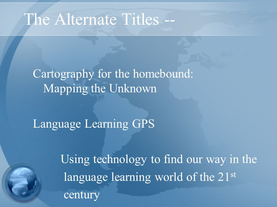 The Alternate Titles -- Cartography for the homebound: Mapping the Unknown Language Learning GPS Using technology to find our way in the language learning world of the 21 st century
