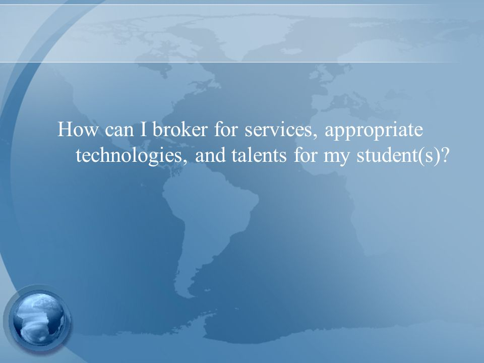 How can I broker for services, appropriate technologies, and talents for my student(s)