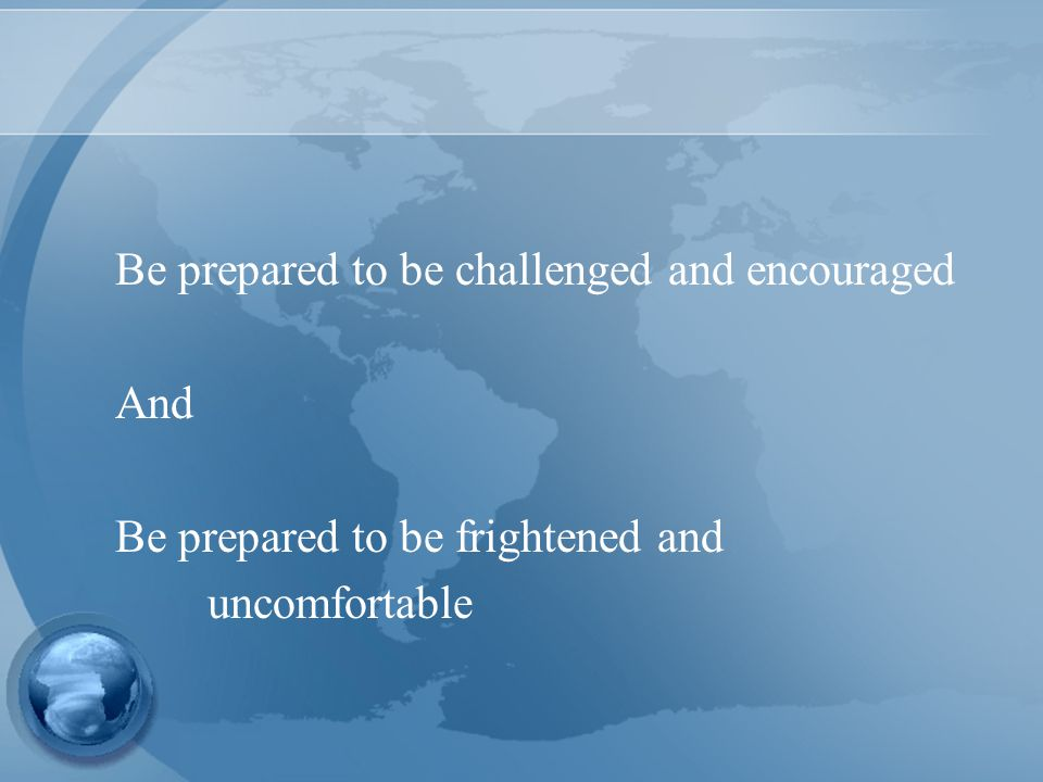 Be prepared to be challenged and encouraged And Be prepared to be frightened and uncomfortable