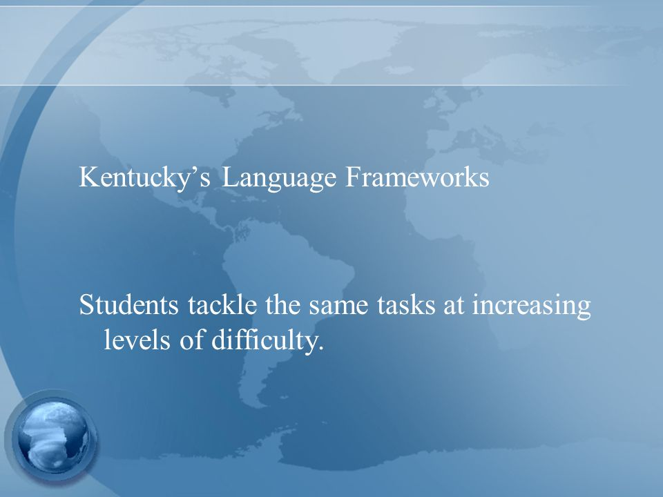 Kentucky's Language Frameworks Students tackle the same tasks at increasing levels of difficulty.