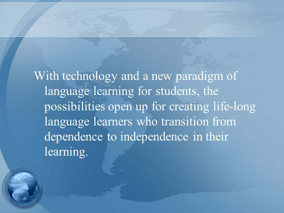 With technology and a new paradigm of language learning for students, the possibilities open up for creating life-long language learners who transition from dependence to independence in their learning.