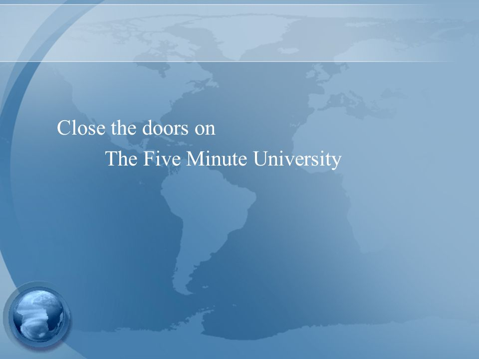 Close the doors on The Five Minute University