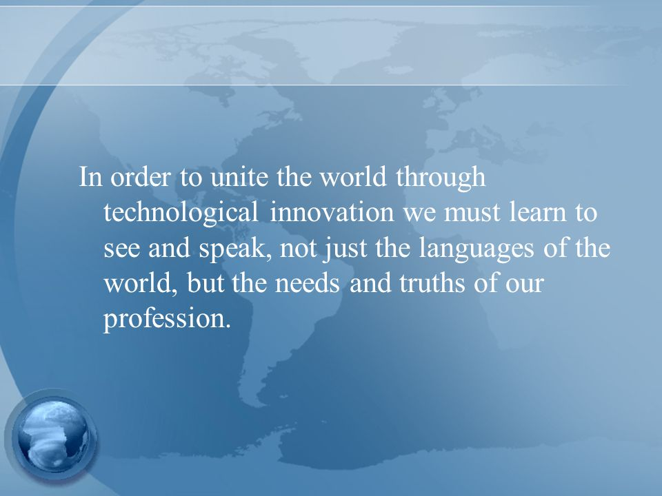 In order to unite the world through technological innovation we must learn to see and speak, not just the languages of the world, but the needs and truths of our profession.