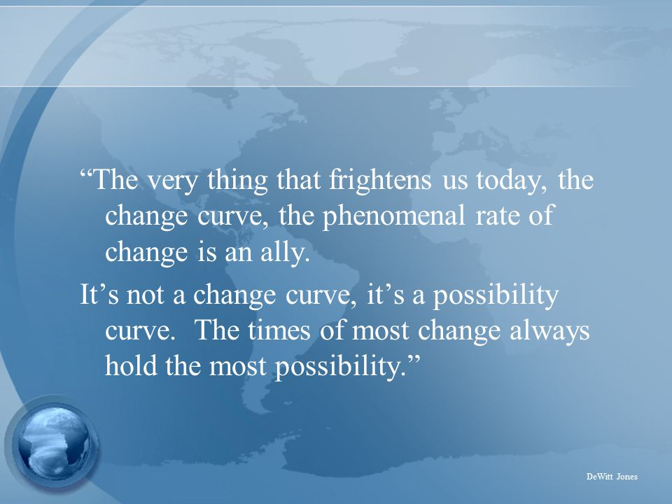 The very thing that frightens us today, the change curve, the phenomenal rate of change is an ally.