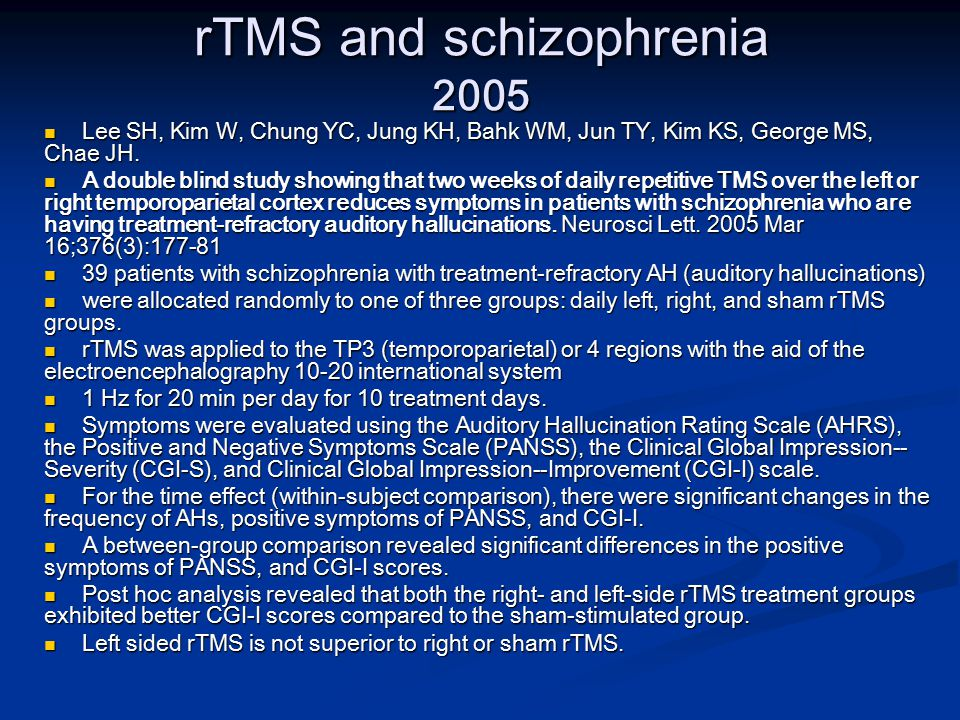 rTMS and schizophrenia 2005 Lee SH, Kim W, Chung YC, Jung KH, Bahk WM, Jun TY, Kim KS, George MS, Chae JH.