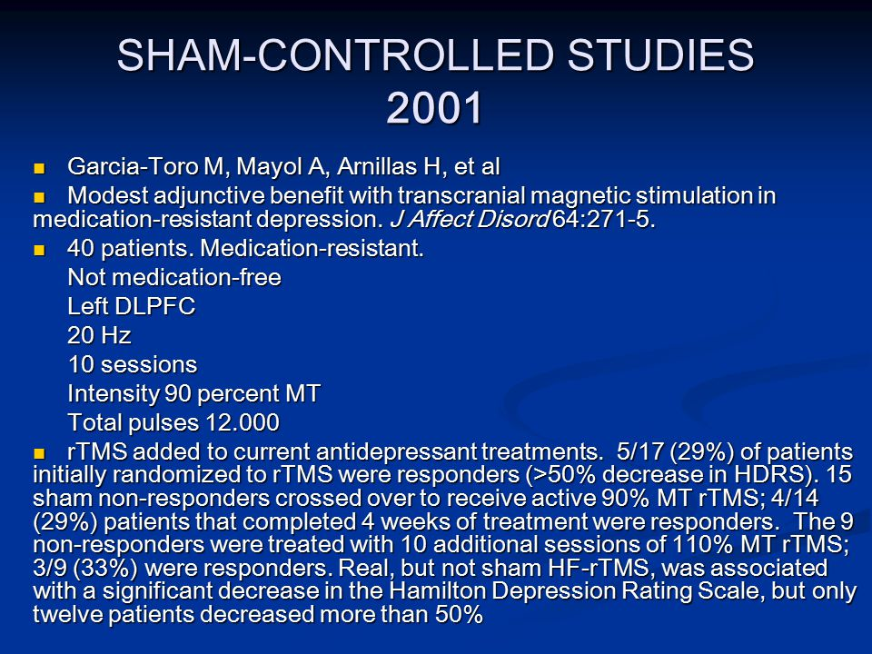SHAM-CONTROLLED STUDIES 2001 Garcia-Toro M, Mayol A, Arnillas H, et al Garcia-Toro M, Mayol A, Arnillas H, et al Modest adjunctive benefit with transcranial magnetic stimulation in medication-resistant depression.