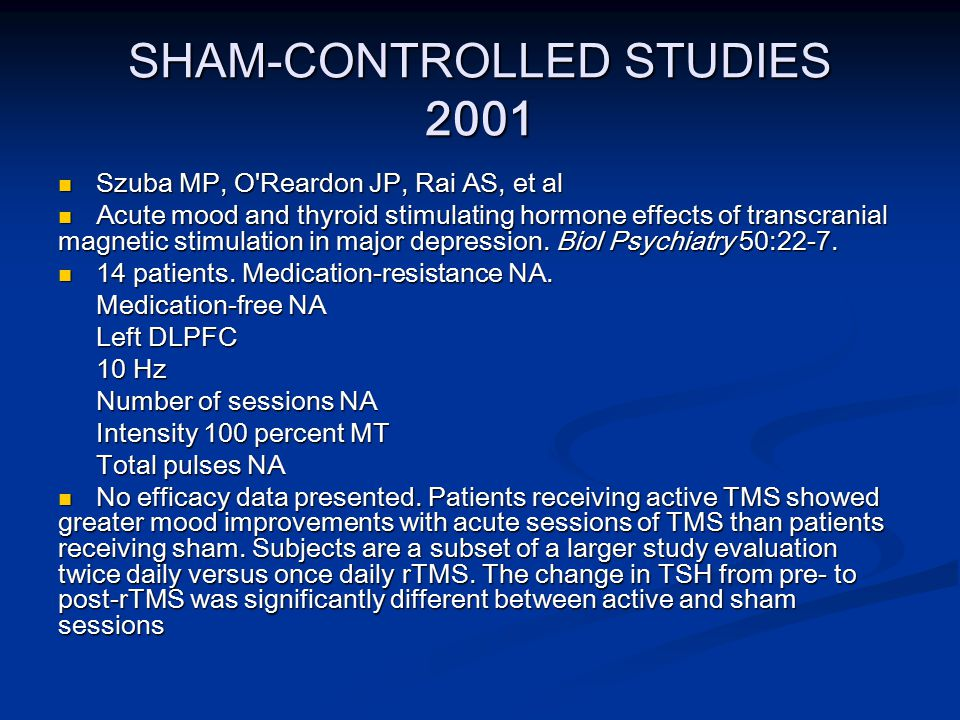 SHAM-CONTROLLED STUDIES 2001 Szuba MP, O Reardon JP, Rai AS, et al Szuba MP, O Reardon JP, Rai AS, et al Acute mood and thyroid stimulating hormone effects of transcranial magnetic stimulation in major depression.