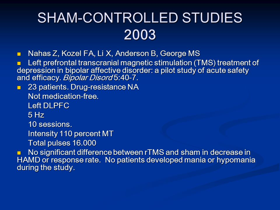 SHAM-CONTROLLED STUDIES 2003 Nahas Z, Kozel FA, Li X, Anderson B, George MS Nahas Z, Kozel FA, Li X, Anderson B, George MS Left prefrontal transcranial magnetic stimulation (TMS) treatment of depression in bipolar affective disorder: a pilot study of acute safety and efficacy.