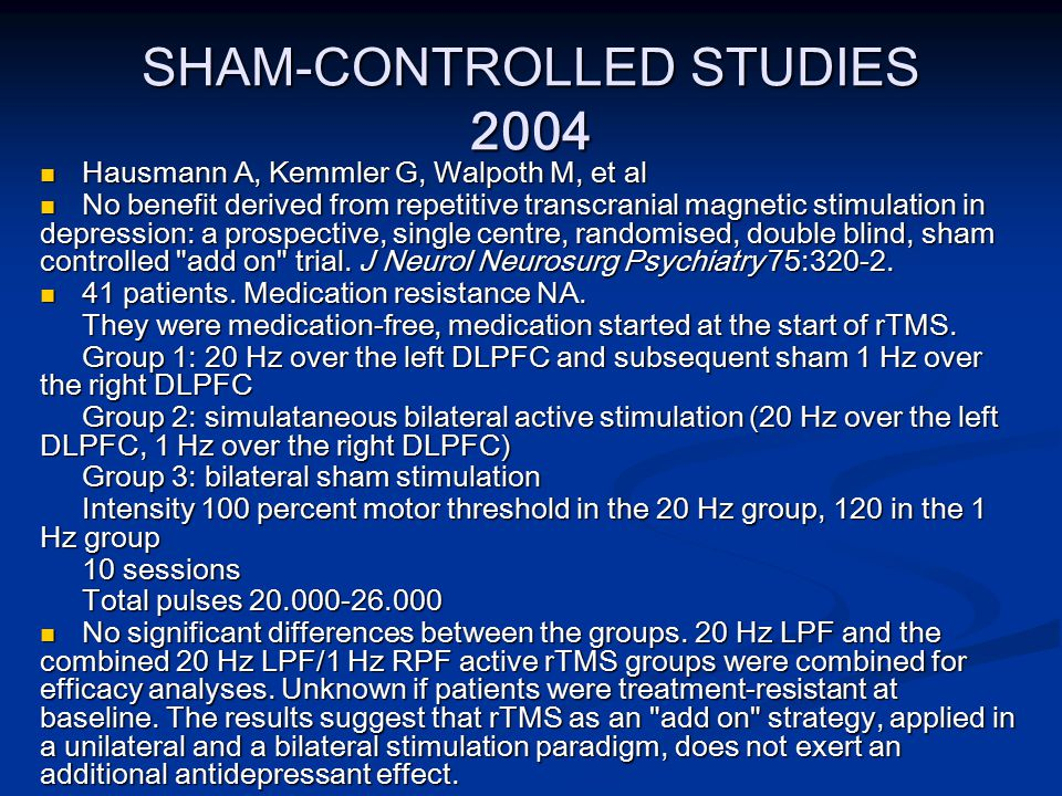 SHAM-CONTROLLED STUDIES 2004 Hausmann A, Kemmler G, Walpoth M, et al Hausmann A, Kemmler G, Walpoth M, et al No benefit derived from repetitive transcranial magnetic stimulation in depression: a prospective, single centre, randomised, double blind, sham controlled add on trial.