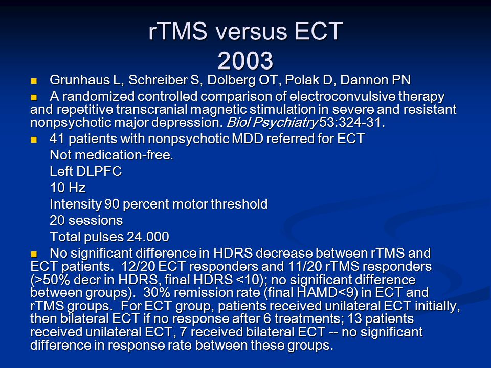 rTMS versus ECT 2003 Grunhaus L, Schreiber S, Dolberg OT, Polak D, Dannon PN Grunhaus L, Schreiber S, Dolberg OT, Polak D, Dannon PN A randomized controlled comparison of electroconvulsive therapy and repetitive transcranial magnetic stimulation in severe and resistant nonpsychotic major depression.