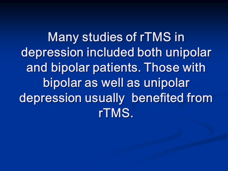 Many studies of rTMS in depression included both unipolar and bipolar patients.