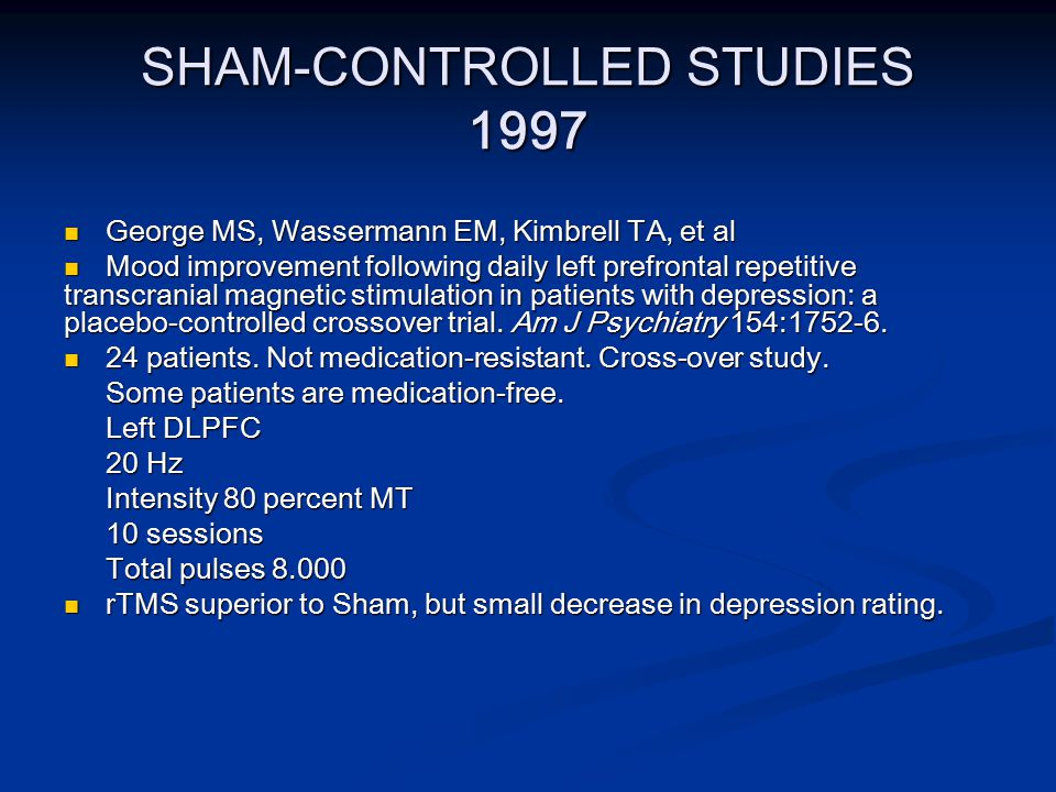 SHAM-CONTROLLED STUDIES 1997 George MS, Wassermann EM, Kimbrell TA, et al George MS, Wassermann EM, Kimbrell TA, et al Mood improvement following daily left prefrontal repetitive transcranial magnetic stimulation in patients with depression: a placebo-controlled crossover trial.