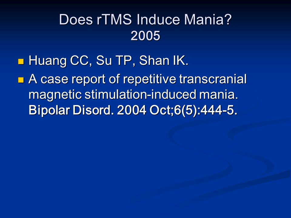 Does rTMS Induce Mania? 2005 Huang CC, Su TP, Shan IK. Huang CC, Su TP, Shan IK. A case report of repetitive transcranial magnetic stimulation-induced