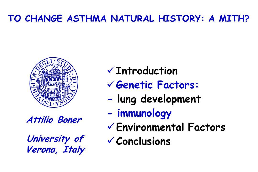 Introduction Genetic Factors: - lung development - immunology Environmental Factors Conclusions University of Verona, Italy Attilio Boner TO CHANGE AS