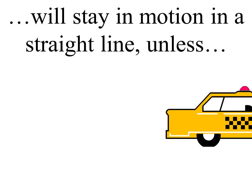 Inertia also says an object in motion…