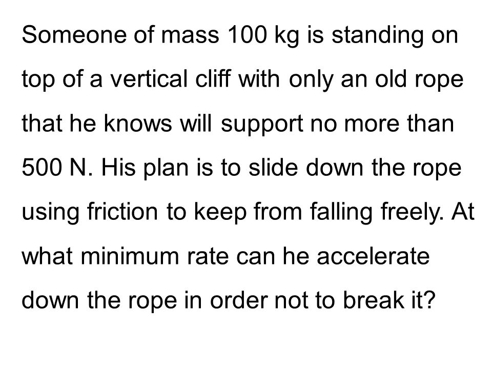 Someone of mass 100 kg is standing on top of a vertical cliff with only an old rope that he knows will support no more than 500 N.