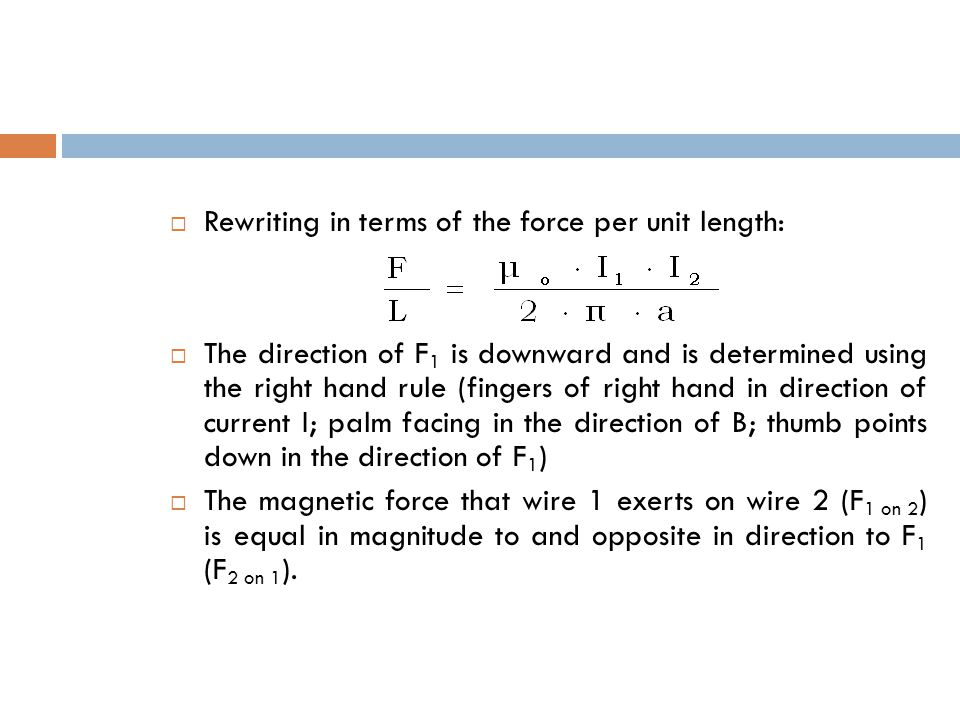  Rewriting in terms of the force per unit length:  The direction of F 1 is downward and is determined using the right hand rule (fingers of right hand in direction of current I; palm facing in the direction of B; thumb points down in the direction of F 1 )  The magnetic force that wire 1 exerts on wire 2 (F 1 on 2 ) is equal in magnitude to and opposite in direction to F 1 (F 2 on 1 ).