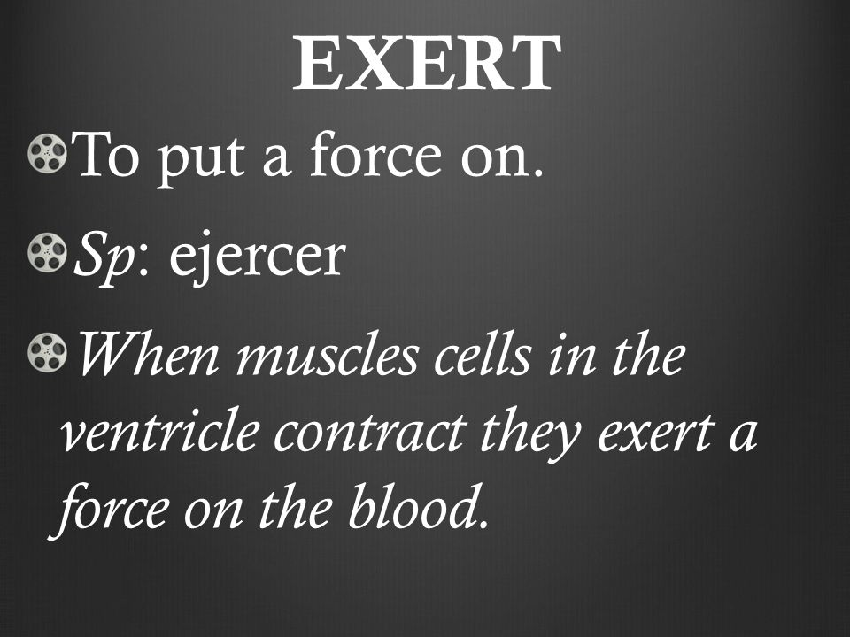 EXERT To put a force on.