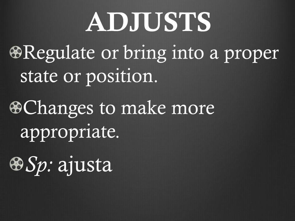 ADJUSTS Regulate or bring into a proper state or position.