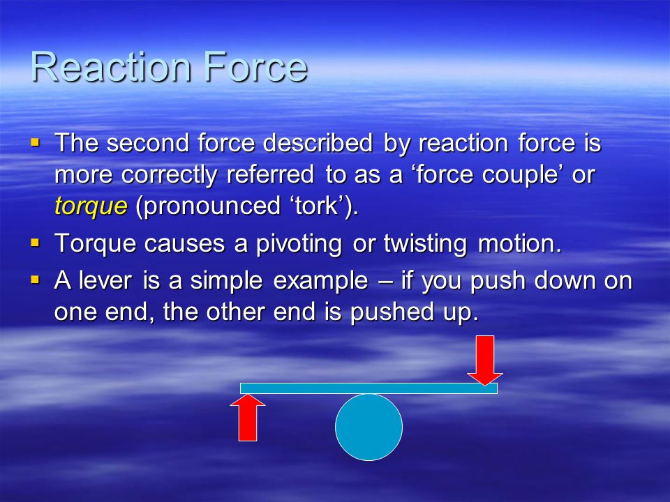Reaction Force  The second force described by reaction force is more correctly referred to as a 'force couple' or torque (pronounced 'tork').