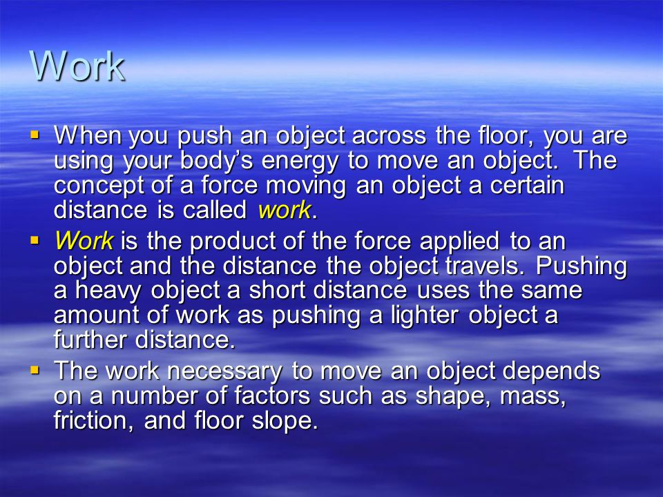 Work  When you push an object across the floor, you are using your body's energy to move an object.