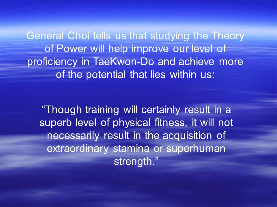 General Choi tells us that studying the Theory of Power will help improve our level of proficiency in TaeKwon-Do and achieve more of the potential that lies within us: Though training will certainly result in a superb level of physical fitness, it will not necessarily result in the acquisition of extraordinary stamina or superhuman strength.