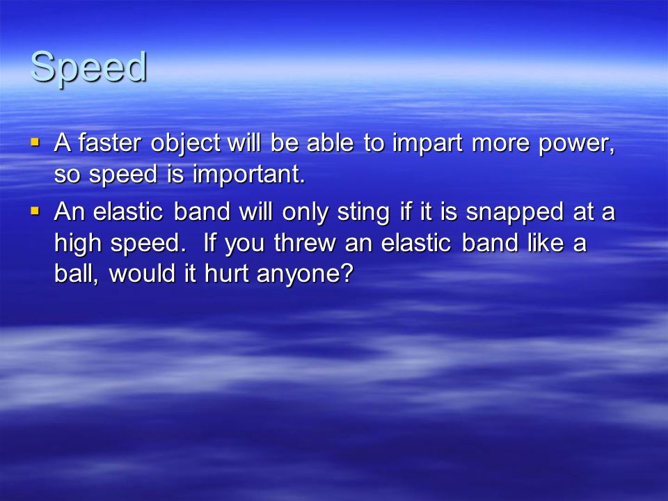 Speed  A faster object will be able to impart more power, so speed is important.