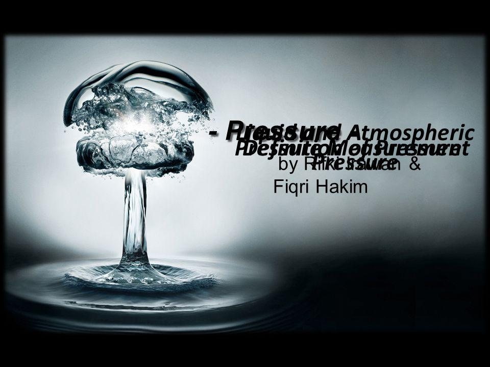 - Pressure - by Rifki Irawan & Fiqri Hakim Definition of Pressure Liquid and Atmospheric Pressure Pressure Measurement