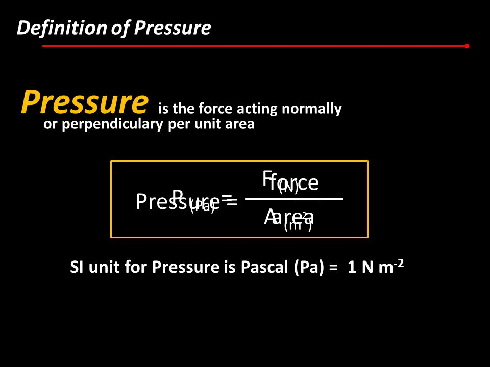 Definition of Pressure Pressure is the force acting normally or perpendiculary per unit area Pressure = force area P (Pa) = F (N) A (m 2 ) SI unit for