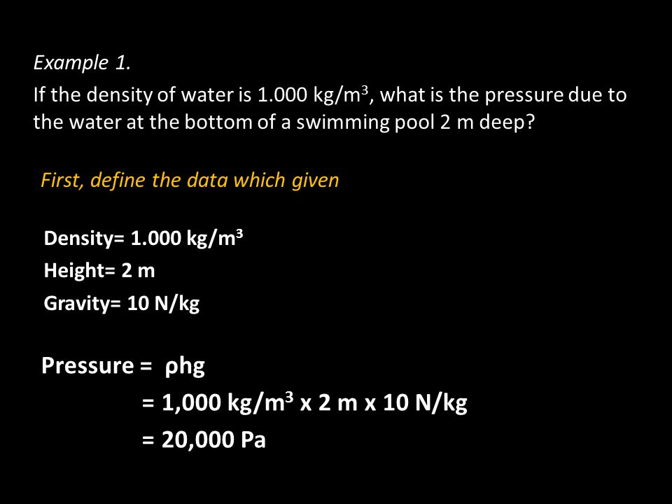 Example 1. If the density of water is 1.000 kg/m 3, what is the pressure due to the water at the bottom of a swimming pool 2 m deep? First, define the