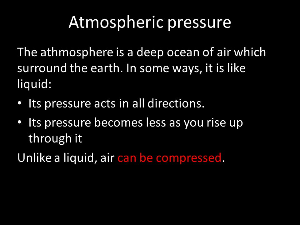 Atmospheric pressure The athmosphere is a deep ocean of air which surround the earth. In some ways, it is like liquid: Its pressure acts in all direct