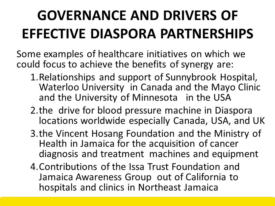 GOVERNANCE AND DRIVERS OF EFFECTIVE DIASPORA PARTNERSHIPS Some examples of healthcare initiatives on which we could focus to achieve the benefits of synergy are: 1.Relationships and support of Sunnybrook Hospital, Waterloo University in Canada and the Mayo Clinic and the University of Minnesota in the USA 2.the drive for blood pressure machine in Diaspora locations worldwide especially Canada, USA, and UK 3.the Vincent Hosang Foundation and the Ministry of Health in Jamaica for the acquisition of cancer diagnosis and treatment machines and equipment 4.Contributions of the Issa Trust Foundation and Jamaica Awareness Group out of California to hospitals and clinics in Northeast Jamaica