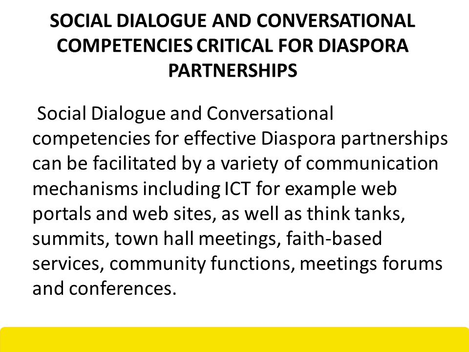 SOCIAL DIALOGUE AND CONVERSATIONAL COMPETENCIES CRITICAL FOR DIASPORA PARTNERSHIPS Social Dialogue and Conversational competencies for effective Diaspora partnerships can be facilitated by a variety of communication mechanisms including ICT for example web portals and web sites, as well as think tanks, summits, town hall meetings, faith-based services, community functions, meetings forums and conferences.