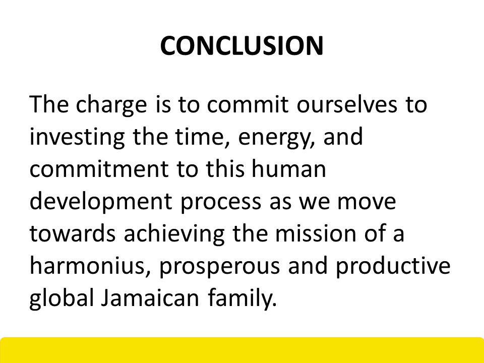 CONCLUSION The charge is to commit ourselves to investing the time, energy, and commitment to this human development process as we move towards achieving the mission of a harmonius, prosperous and productive global Jamaican family.