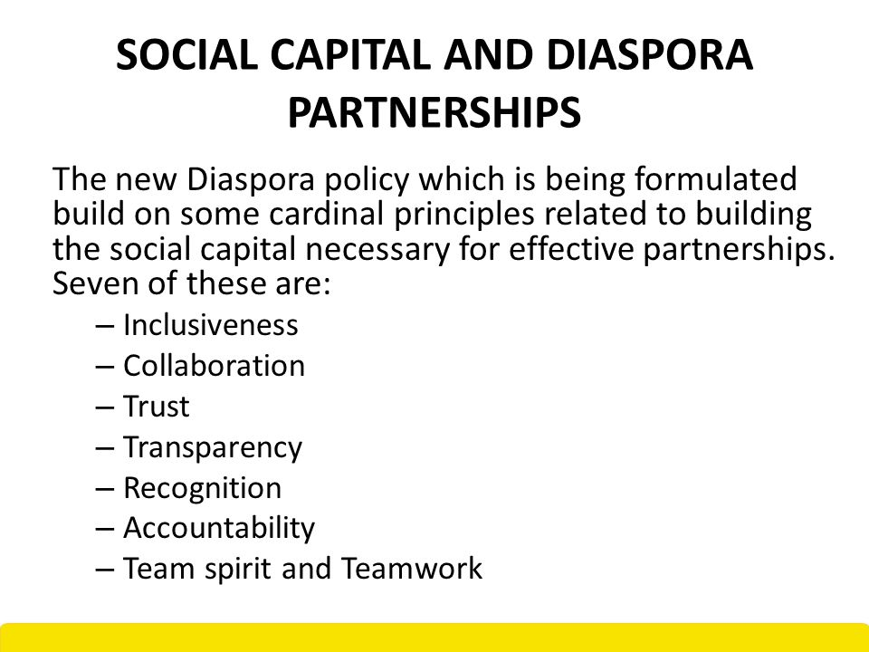 SOCIAL CAPITAL AND DIASPORA PARTNERSHIPS The new Diaspora policy which is being formulated build on some cardinal principles related to building the social capital necessary for effective partnerships.