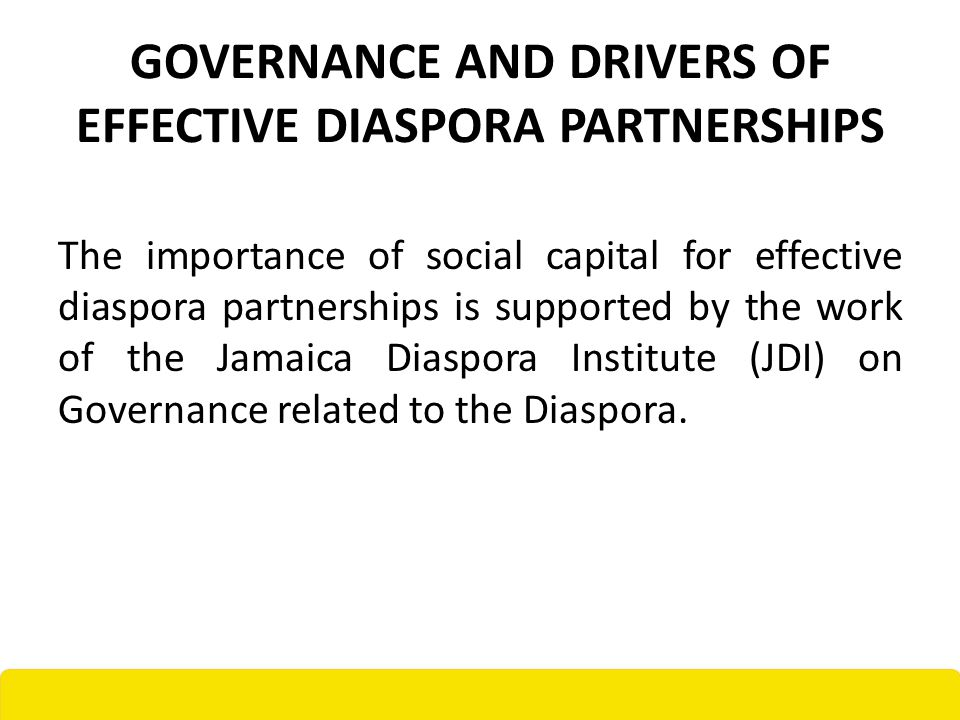 GOVERNANCE AND DRIVERS OF EFFECTIVE DIASPORA PARTNERSHIPS The importance of social capital for effective diaspora partnerships is supported by the work of the Jamaica Diaspora Institute (JDI) on Governance related to the Diaspora.