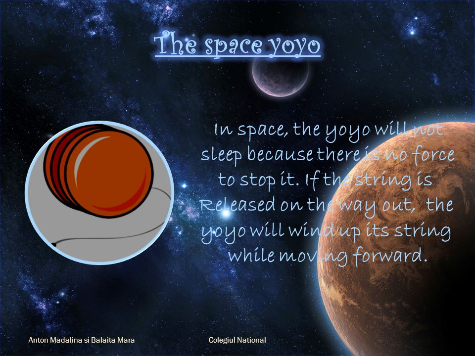 Anton Madalina si Balaita MaraColegiul National In space, the yoyo will not sleep because there is no force to stop it.