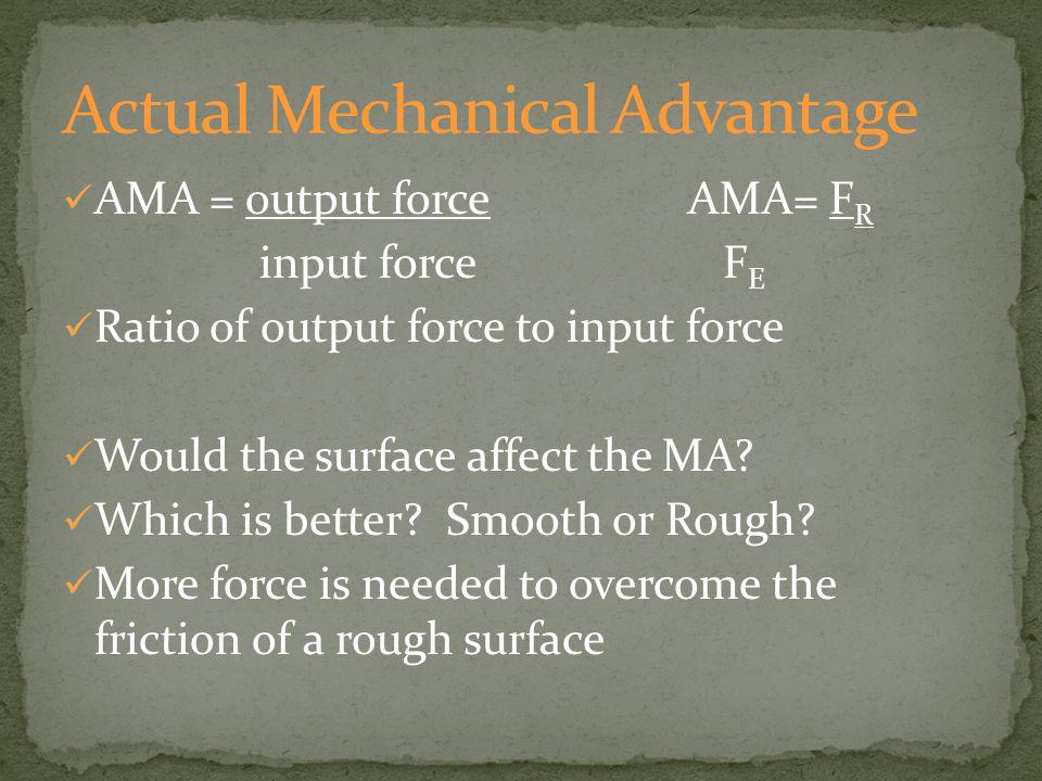 AMA = output forceAMA= F R input force F E Ratio of output force to input force Would the surface affect the MA.