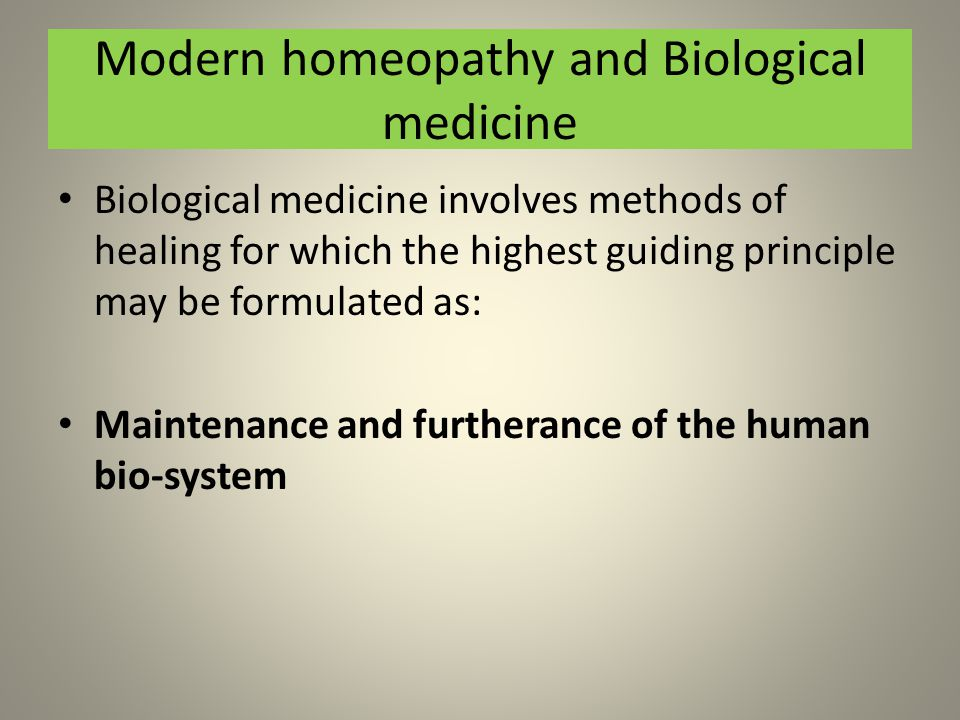 Modern homeopathy and Biological medicine Biological medicine involves methods of healing for which the highest guiding principle may be formulated as: Maintenance and furtherance of the human bio-system