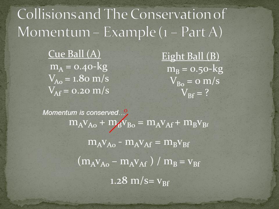 Cue Ball (A) m A = 0.40-kg V Ao = 1.80 m/s V Af = 0.20 m/s Eight Ball (B) m B = 0.50-kg V Bo = 0 m/s V Bf = .