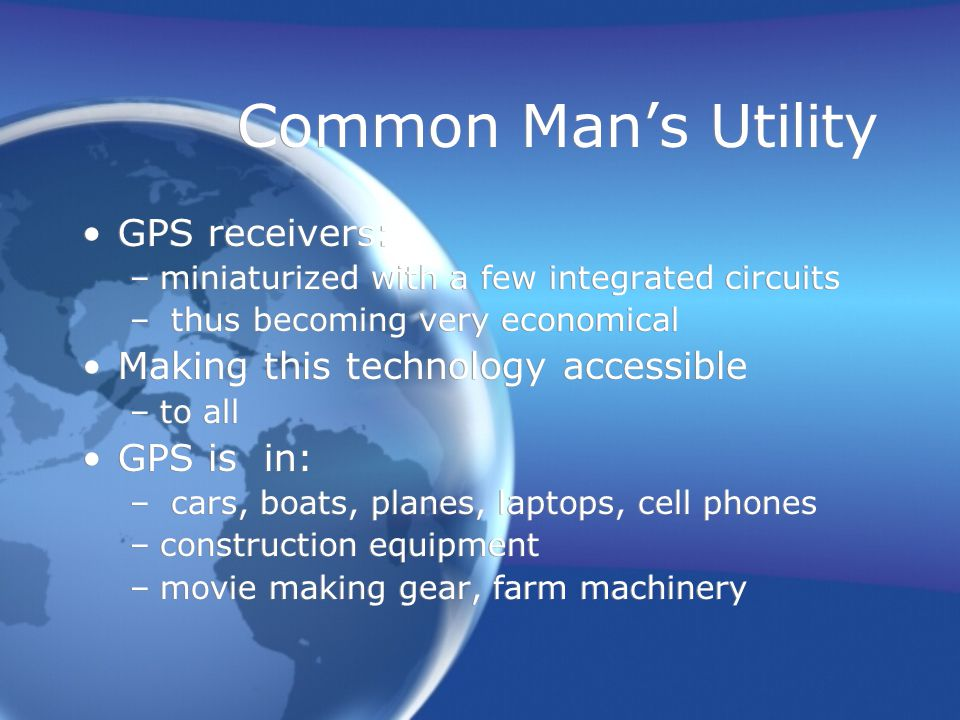 Common Man's Utility GPS receivers: –miniaturized with a few integrated circuits – thus becoming very economical Making this technology accessible –to all GPS is in: – cars, boats, planes, laptops, cell phones –construction equipment –movie making gear, farm machinery GPS receivers: –miniaturized with a few integrated circuits – thus becoming very economical Making this technology accessible –to all GPS is in: – cars, boats, planes, laptops, cell phones –construction equipment –movie making gear, farm machinery
