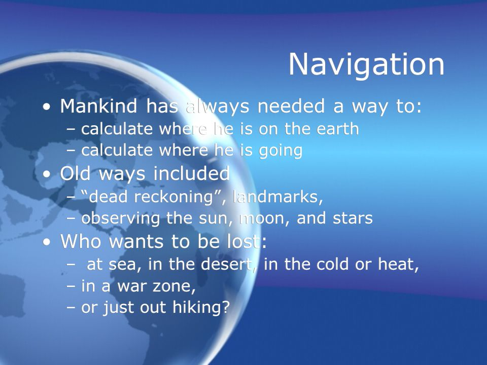 Navigation Mankind has always needed a way to: –calculate where he is on the earth –calculate where he is going Old ways included – dead reckoning , landmarks, –observing the sun, moon, and stars Who wants to be lost: – at sea, in the desert, in the cold or heat, –in a war zone, –or just out hiking.