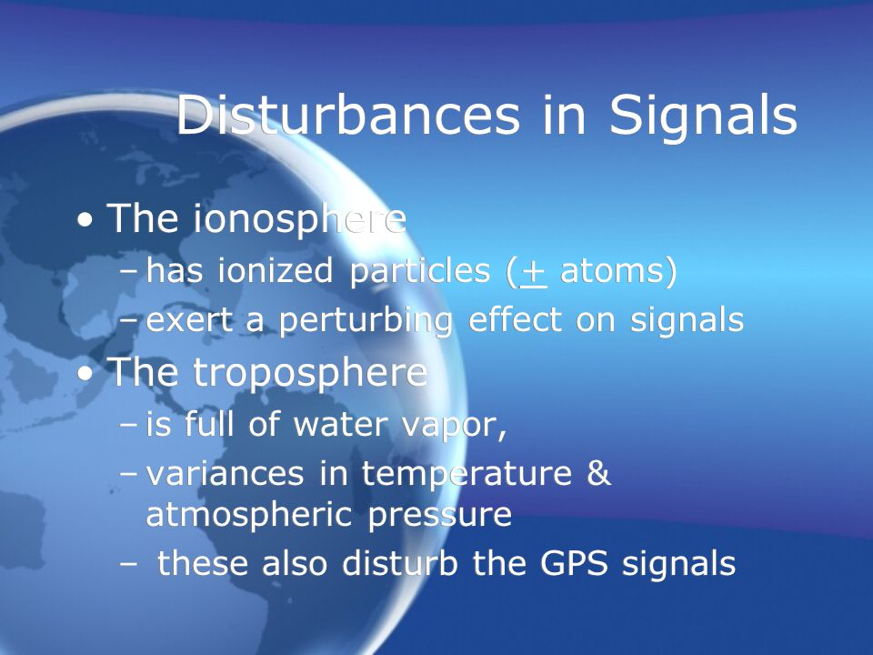Disturbances in Signals The ionosphere –has ionized particles (+ atoms) –exert a perturbing effect on signals The troposphere –is full of water vapor, –variances in temperature & atmospheric pressure – these also disturb the GPS signals The ionosphere –has ionized particles (+ atoms) –exert a perturbing effect on signals The troposphere –is full of water vapor, –variances in temperature & atmospheric pressure – these also disturb the GPS signals