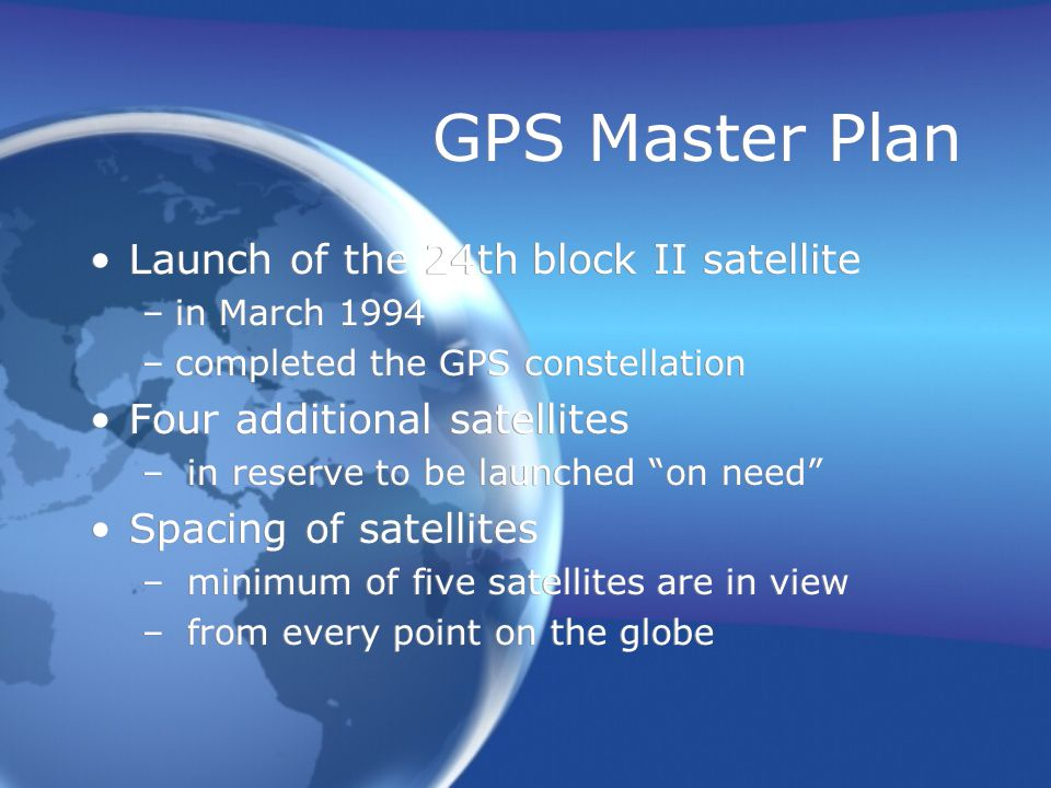 GPS Master Plan Launch of the 24th block II satellite –in March 1994 –completed the GPS constellation Four additional satellites – in reserve to be launched on need Spacing of satellites – minimum of five satellites are in view – from every point on the globe Launch of the 24th block II satellite –in March 1994 –completed the GPS constellation Four additional satellites – in reserve to be launched on need Spacing of satellites – minimum of five satellites are in view – from every point on the globe