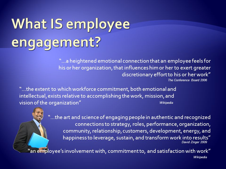 …the extent to which workforce commitment, both emotional and intellectual, exists relative to accomplishing the work, mission, and vision of the organization an employee's involvement with, commitment to, and satisfaction with work …the art and science of engaging people in authentic and recognized connections to strategy, roles, performance, organization, community, relationship, customers, development, energy, and happiness to leverage, sustain, and transform work into results …a heightened emotional connection that an employee feels for his or her organization, that influences him or her to exert greater discretionary effort to his or her work The Conference Board 2006 Wikipedia David Zinger 2009