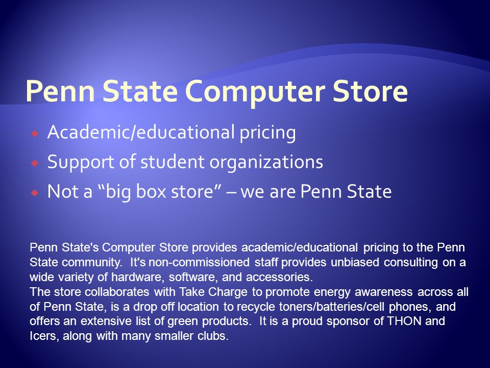  Academic/educational pricing  Support of student organizations  Not a big box store – we are Penn State Penn State s Computer Store provides academic/educational pricing to the Penn State community.