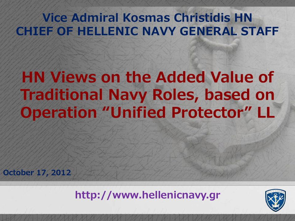 Vice Admiral Kosmas Christidis HN CHIEF OF HELLENIC NAVY GENERAL STAFF October 17, 2012 HN Views on the Added Value of Traditional Navy Roles, based o