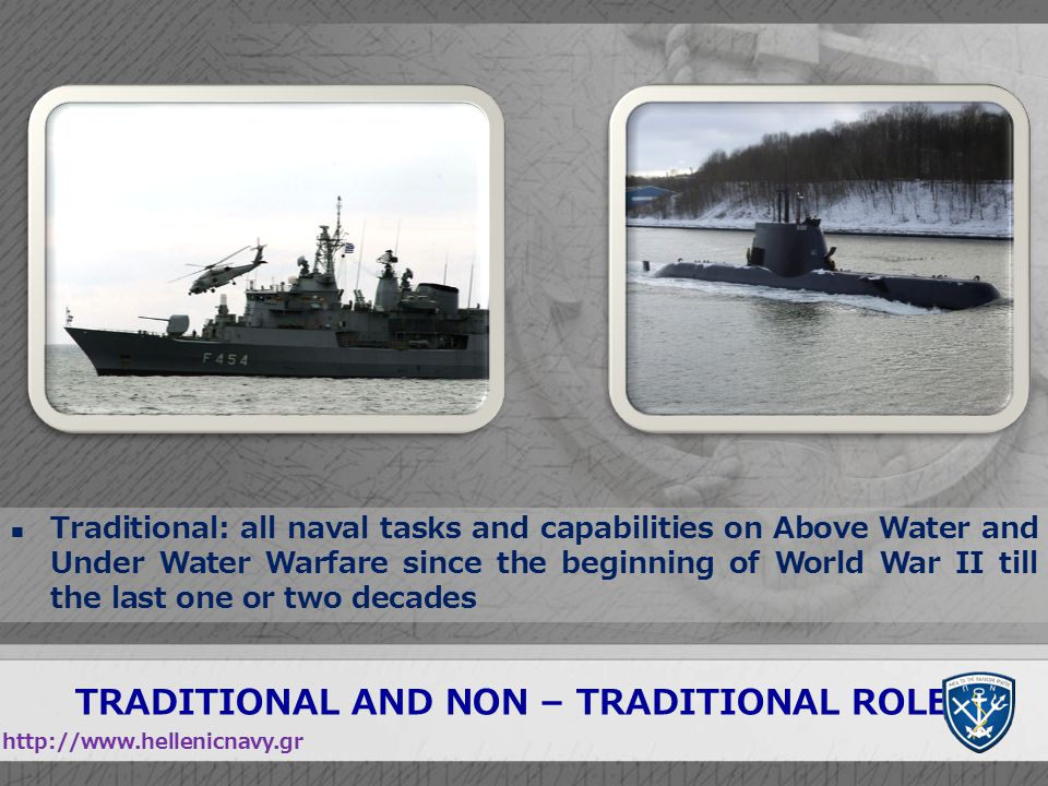 TRADITIONAL AND NON – TRADITIONAL ROLES http://www.hellenicnavy.gr Traditional: all naval tasks and capabilities on Above Water and Under Water Warfar