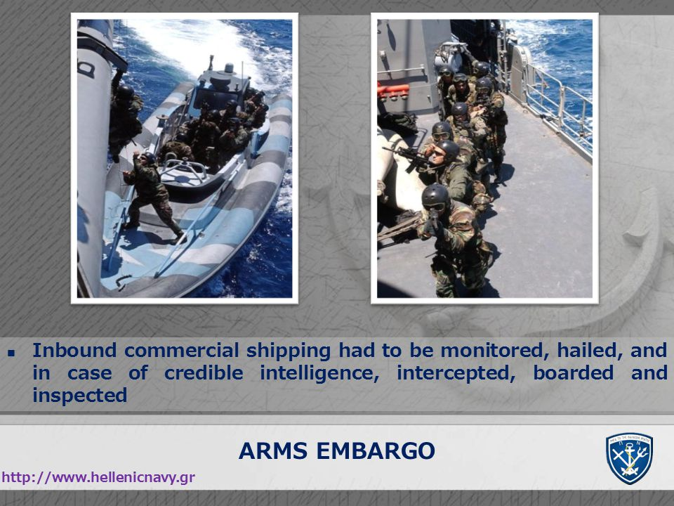 ARMS EMBARGO http://www.hellenicnavy.gr Inbound commercial shipping had to be monitored, hailed, and in case of credible intelligence, intercepted, bo