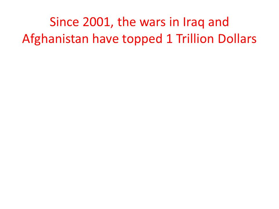 Since 2001, the wars in Iraq and Afghanistan have topped 1 Trillion Dollars
